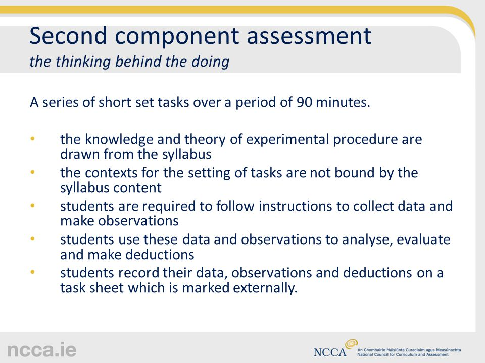 Second component assessment the thinking behind the doing A series of short set tasks over a period of 90 minutes. the knowledge and theory of experim