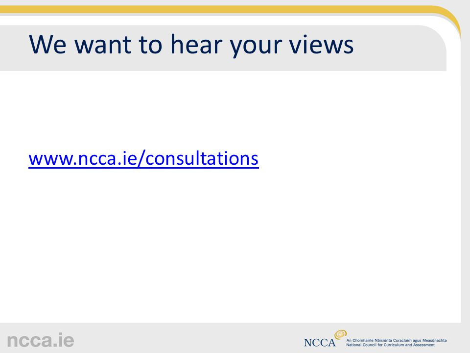 We want to hear your views www.ncca.ie/consultations