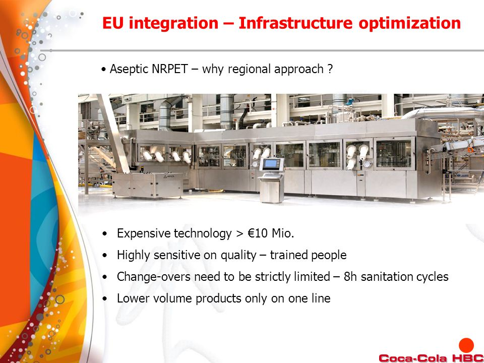Aseptic NRPET – why regional approach ? Expensive technology > €10 Mio. Highly sensitive on quality – trained people Change-overs need to be strictly