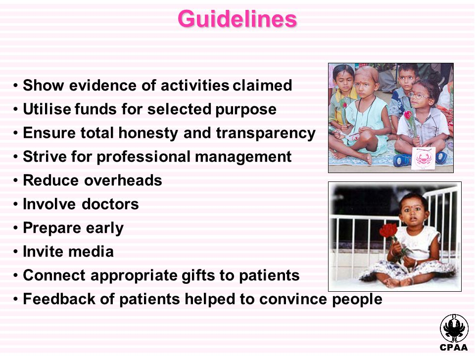 Guidelines Show evidence of activities claimed Utilise funds for selected purpose Ensure total honesty and transparency Strive for professional management Reduce overheads Involve doctors Prepare early Invite media Connect appropriate gifts to patients Feedback of patients helped to convince people