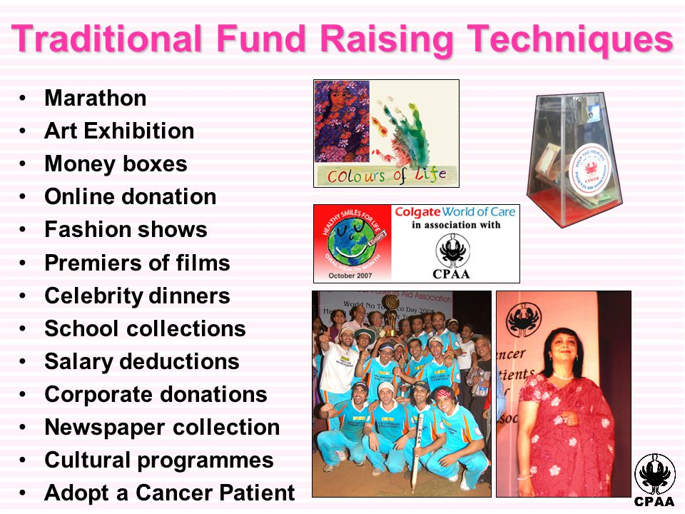 Traditional Fund Raising Techniques Marathon Art Exhibition Money boxes Online donation Fashion shows Premiers of films Celebrity dinners School collections Salary deductions Corporate donations Newspaper collection Cultural programmes Adopt a Cancer Patient