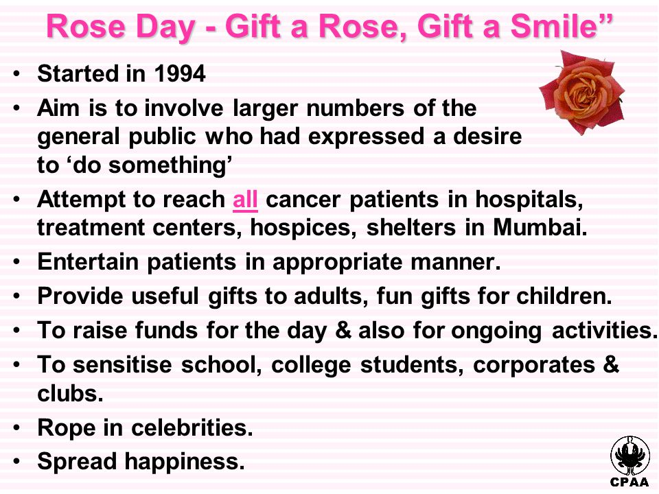 Rose Day - Gift a Rose, Gift a Smile Started in 1994 Aim is to involve larger numbers of the general public who had expressed a desire to 'do something' Attempt to reach all cancer patients in hospitals, treatment centers, hospices, shelters in Mumbai.