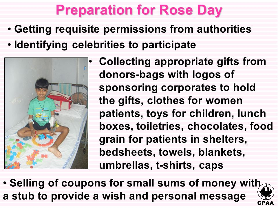 Preparation for Rose Day Collecting appropriate gifts from donors-bags with logos of sponsoring corporates to hold the gifts, clothes for women patients, toys for children, lunch boxes, toiletries, chocolates, food grain for patients in shelters, bedsheets, towels, blankets, umbrellas, t-shirts, caps Selling of coupons for small sums of money with a stub to provide a wish and personal message Getting requisite permissions from authorities Identifying celebrities to participate