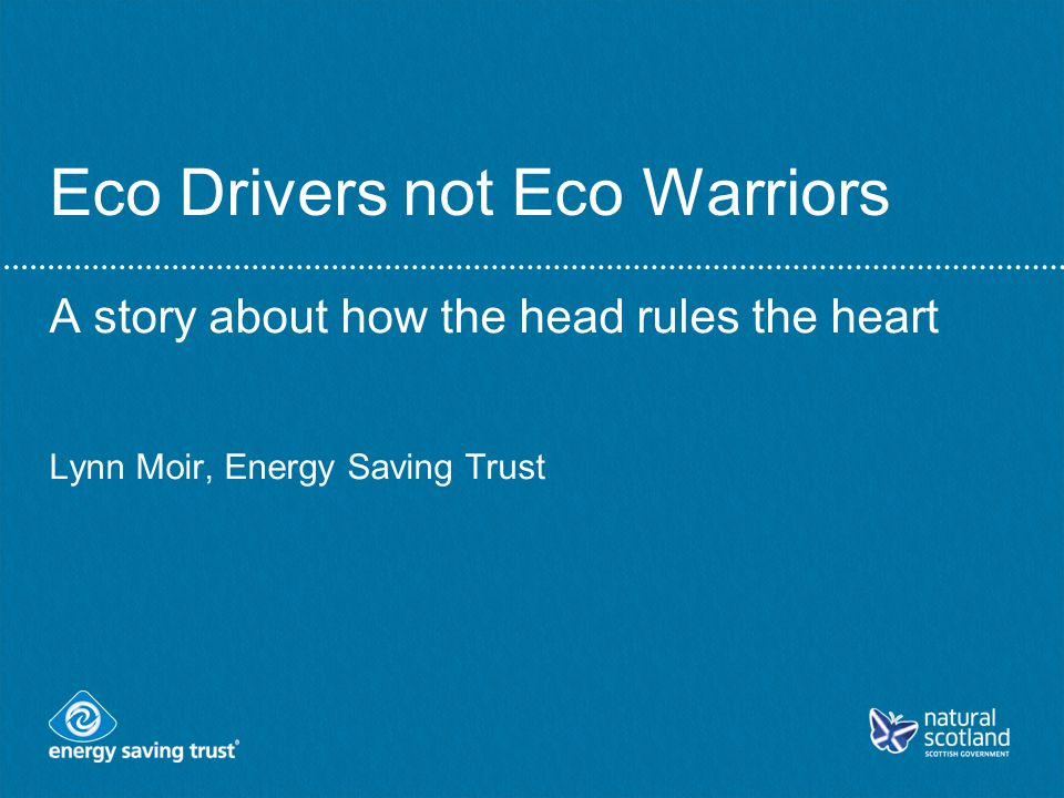 Eco Drivers not Eco Warriors A story about how the head rules the heart Lynn Moir, Energy Saving Trust