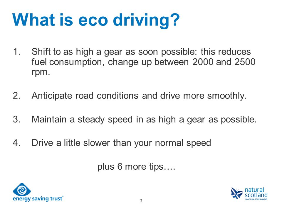 3 What is eco driving? 1.Shift to as high a gear as soon possible: this reduces fuel consumption, change up between 2000 and 2500 rpm. 2.Anticipate ro