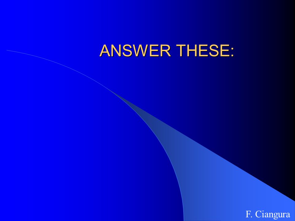 ANSWER THESE: F. Ciangura