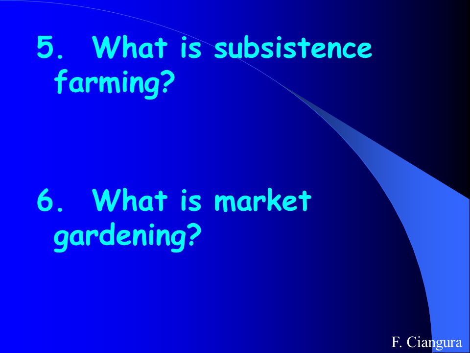 5. What is subsistence farming 6. What is market gardening F. Ciangura