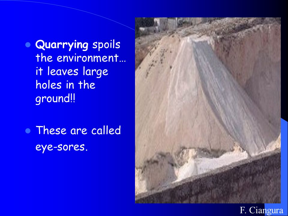 Quarrying spoils the environment… it leaves large holes in the ground!.