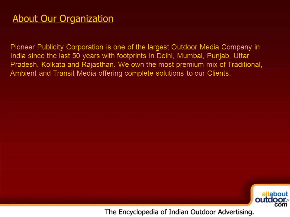 About Our Organization Pioneer Publicity Corporation is one of the largest Outdoor Media Company in India since the last 50 years with footprints in Delhi, Mumbai, Punjab, Uttar Pradesh, Kolkata and Rajasthan.