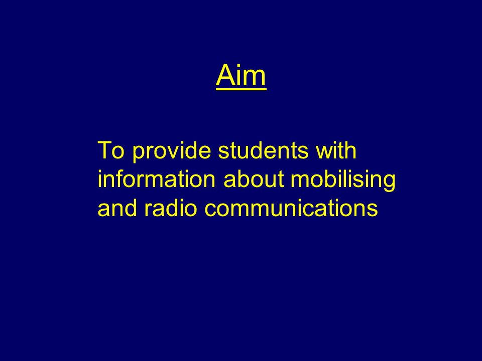 Aim To provide students with information about mobilising and radio communications