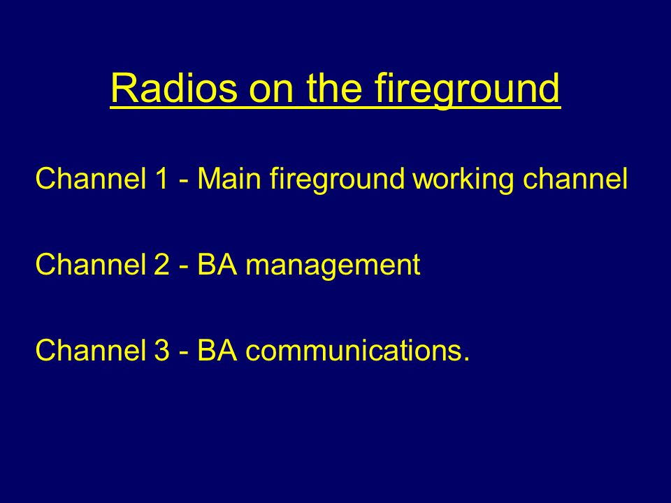 Radios on the fireground Channel 1 - Main fireground working channel Channel 2 - BA management Channel 3 - BA communications.