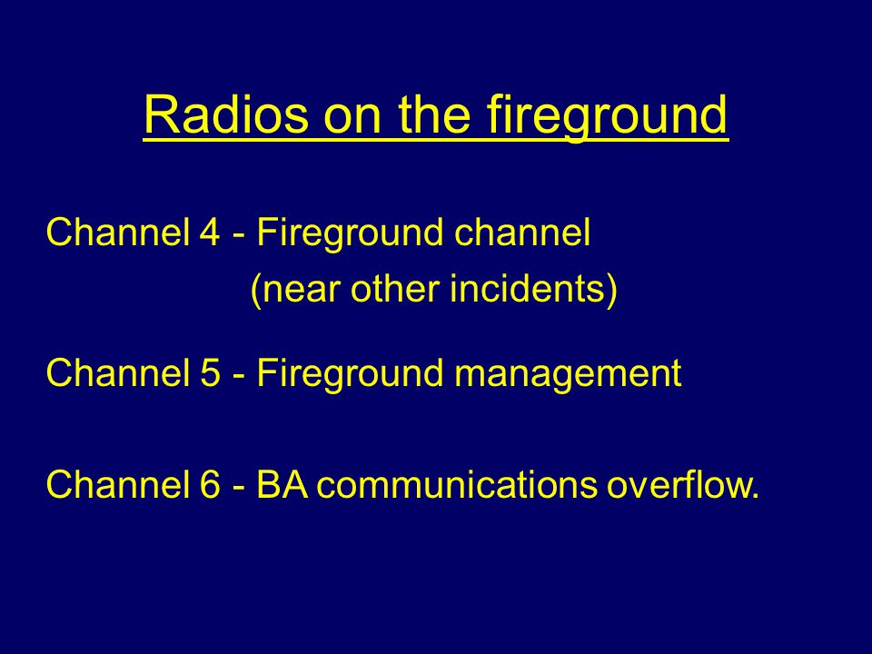 Radios on the fireground Channel 4 - Fireground channel (near other incidents) Channel 5 - Fireground management Channel 6 - BA communications overflo