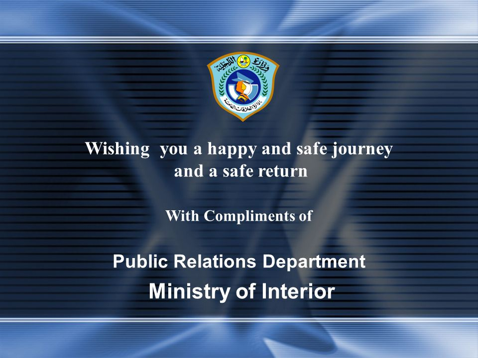 Wishing you a happy and safe journey and a safe return With Compliments of Public Relations Department Ministry of Interior
