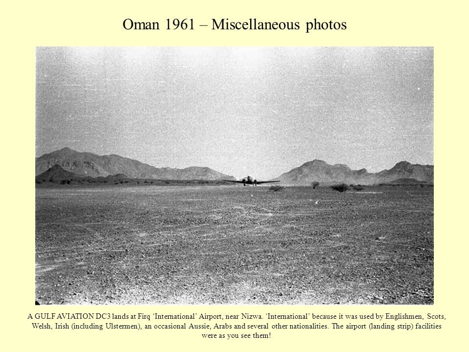 Oman 1961 – Miscellaneous photos A GULF AVIATION DC3 lands at Firq 'International' Airport, near Nizwa. 'International' because it was used by English