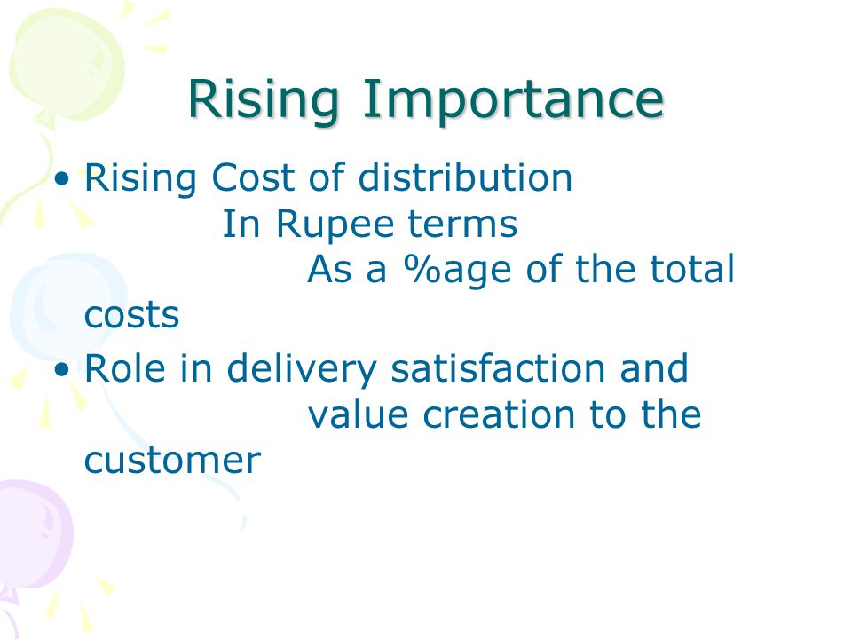 Rising Importance Rising Cost of distribution In Rupee terms As a %age of the total costs Role in delivery satisfaction and value creation to the cust