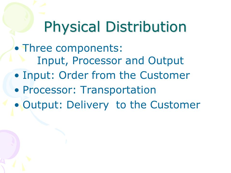 Physical Distribution Three components: Input, Processor and Output Input: Order from the Customer Processor: Transportation Output: Delivery to the C