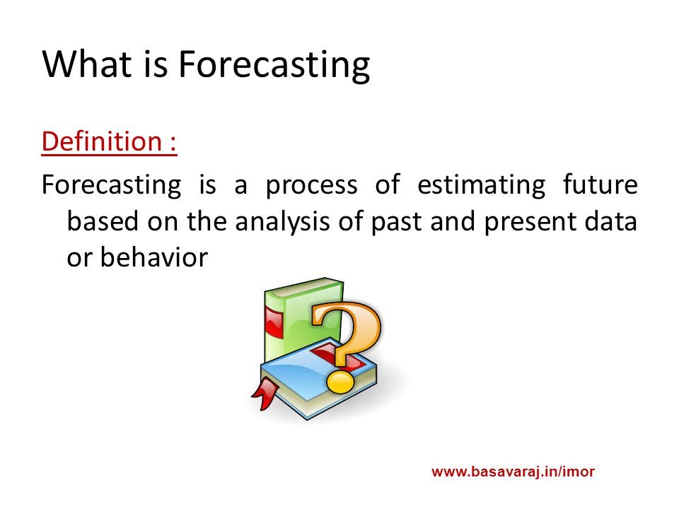 What is Forecasting Definition : Forecasting is a process of estimating future based on the analysis of past and present data or behavior www.basavaraj.in/imor