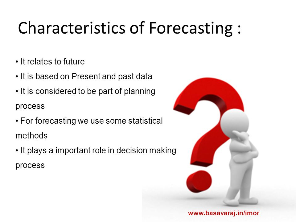 Characteristics of Forecasting : It relates to future It is based on Present and past data It is considered to be part of planning process For forecasting we use some statistical methods It plays a important role in decision making process www.basavaraj.in/imor