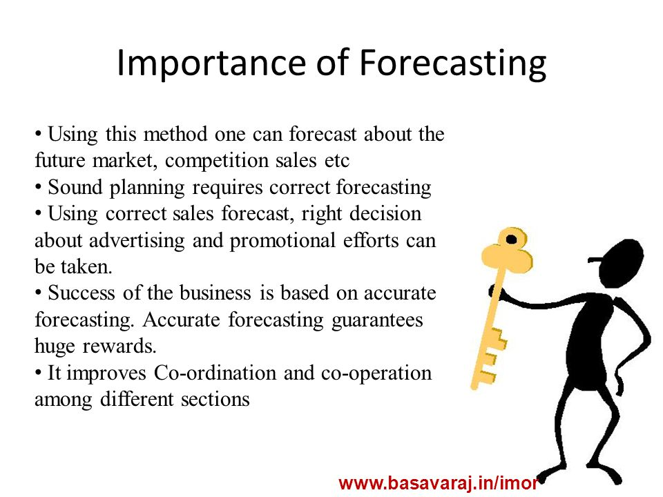 Importance of Forecasting www.basavaraj.in/imor Using this method one can forecast about the future market, competition sales etc Sound planning requires correct forecasting Using correct sales forecast, right decision about advertising and promotional efforts can be taken.