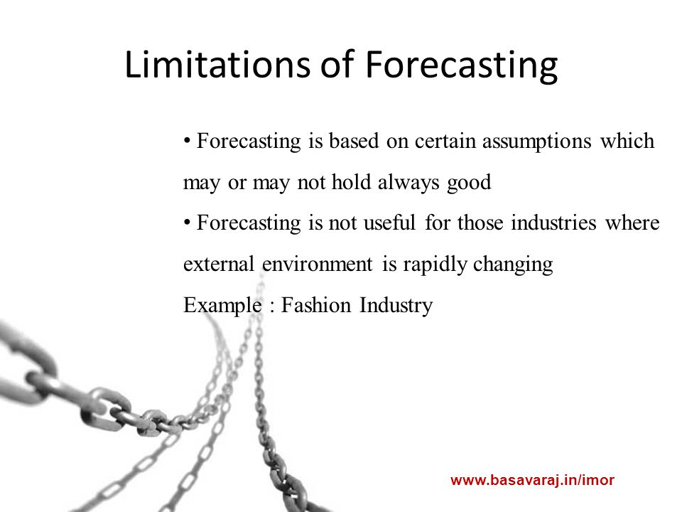 Limitations of Forecasting www.basavaraj.in/imor Forecasting is based on certain assumptions which may or may not hold always good Forecasting is not useful for those industries where external environment is rapidly changing Example : Fashion Industry