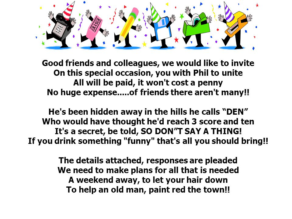 Good friends and colleagues, we would like to invite On this special occasion, you with Phil to unite All will be paid, it won t cost a penny No huge expense.....of friends there aren t many!.