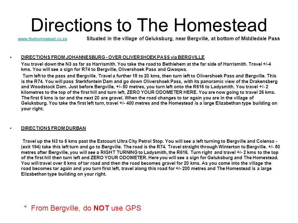 Directions to The Homestead www.thehomestead.co.za Situated in the village of Geluksburg, near Bergville, at bottom of Middledale Pass www.thehomestead.co.za DIRECTIONS FROM JOHANNESBURG - OVER OLIVERSHOEK PASS via BERGVILLE You travel down the N3 as far as Harrismith.
