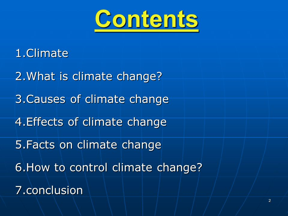 2Contents1.Climate 2.What is climate change? 3.Causes of climate change 4.Effects of climate change 5.Facts on climate change 6.How to control climate