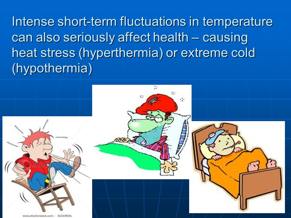 23 Intense short-term fluctuations in temperature can also seriously affect health – causing heat stress (hyperthermia) or extreme cold (hypothermia).