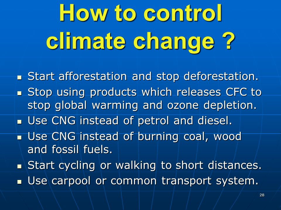 28 How to control climate change ? Start afforestation and stop deforestation. Start afforestation and stop deforestation. Stop using products which r