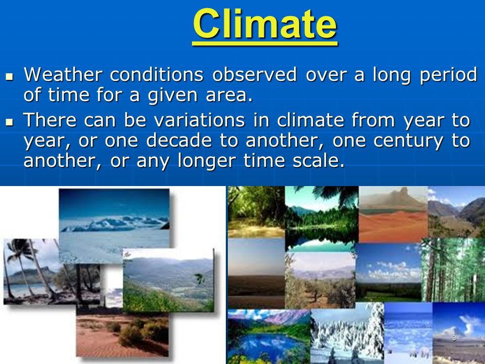 3Climate Weather conditions observed over a long period of time for a given area. Weather conditions observed over a long period of time for a given a