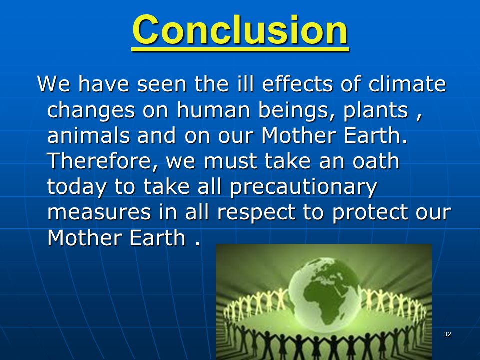 32 Conclusion We have seen the ill effects of climate changes on human beings, plants, animals and on our Mother Earth. Therefore, we must take an oat