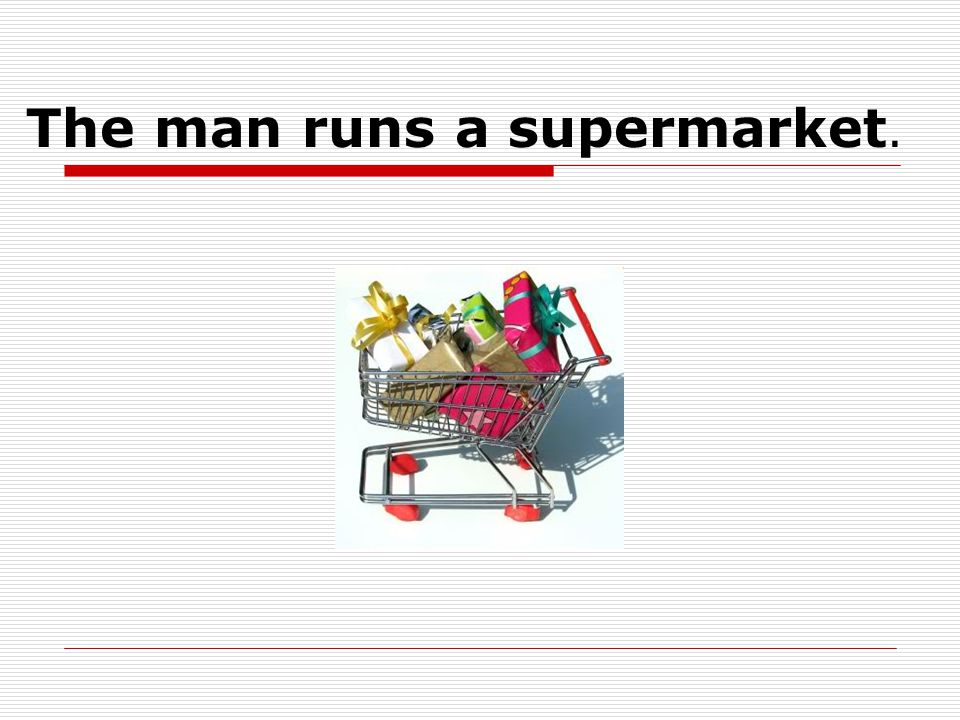 The man runs a supermarket.