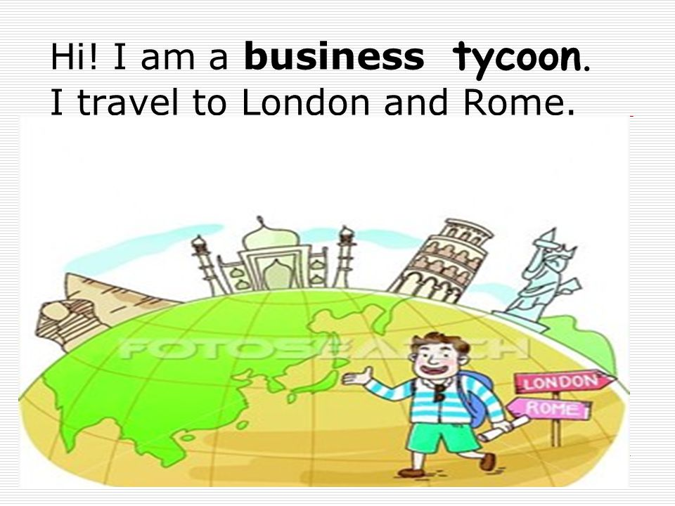 Hi! I am a business tycoon. I travel to London and Rome.