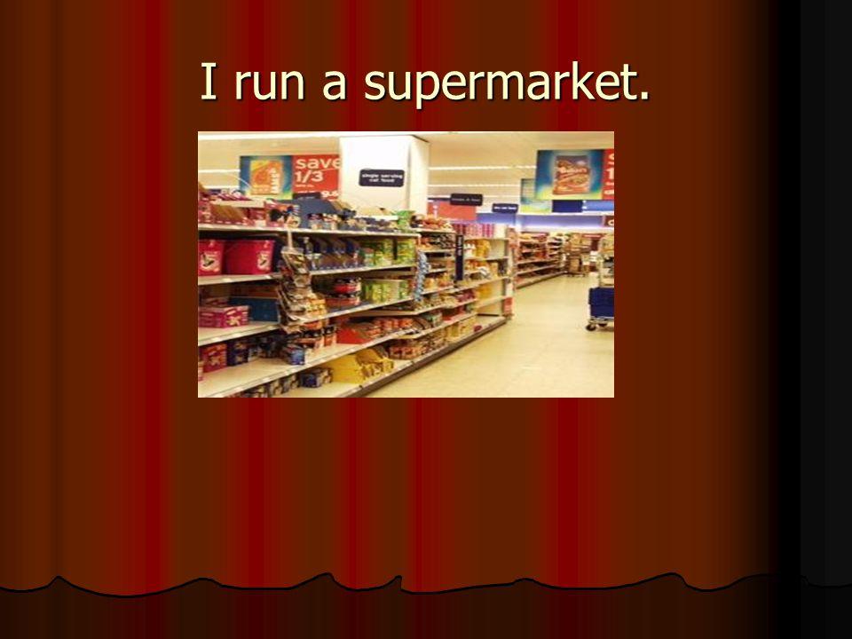 I run a supermarket.
