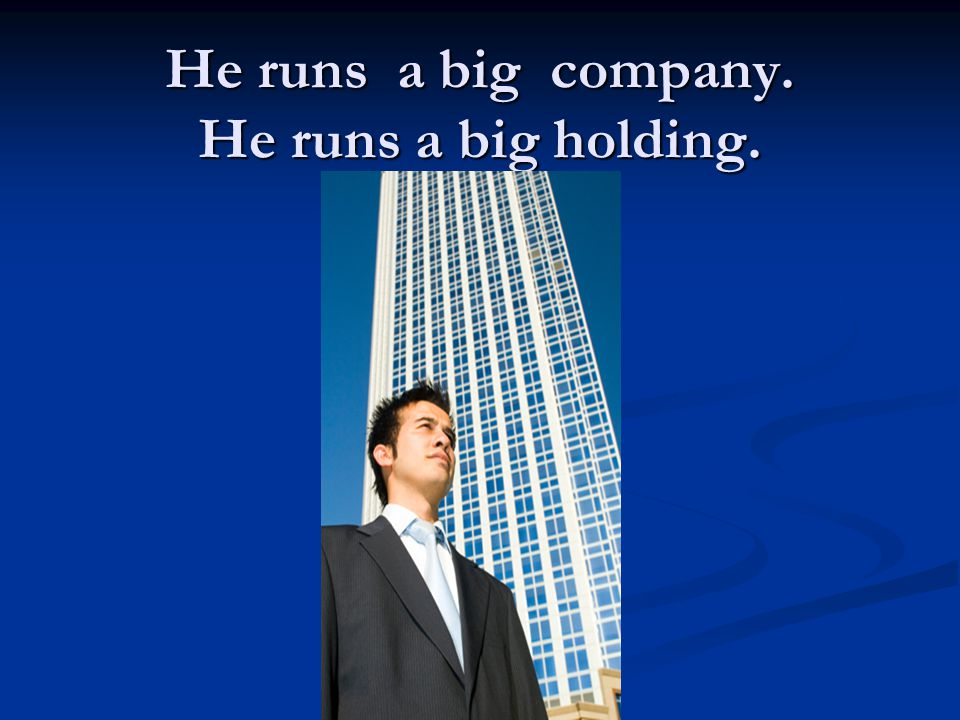 He runs a big company. He runs a big holding.