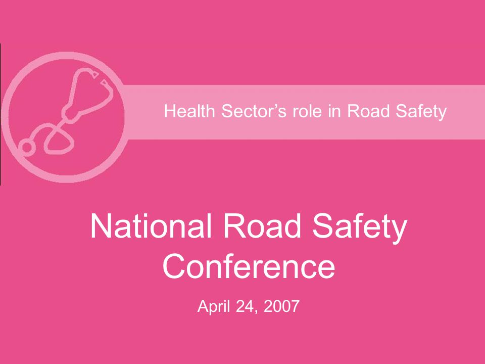Health Sector's role in Road Safety National Road Safety Conference April 24, 2007