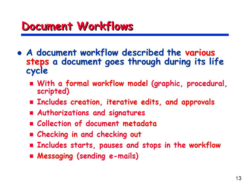 13 Document Workflows A document workflow described the various steps a document goes through during its life cycle A document workflow described the various steps a document goes through during its life cycle With a formal workflow model (graphic, procedural, scripted) With a formal workflow model (graphic, procedural, scripted) Includes creation, iterative edits, and approvals Includes creation, iterative edits, and approvals Authorizations and signatures Authorizations and signatures Collection of document metadata Collection of document metadata Checking in and checking out Checking in and checking out Includes starts, pauses and stops in the workflow Includes starts, pauses and stops in the workflow Messaging (sending e-mails) Messaging (sending e-mails)
