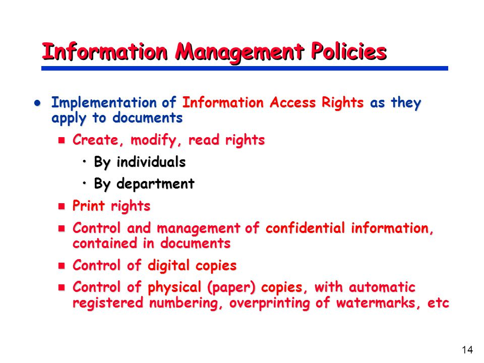 14 Information Management Policies Implementation of Information Access Rights as they apply to documents Implementation of Information Access Rights as they apply to documents Create, modify, read rights Create, modify, read rights By individualsBy individuals By departmentBy department Print rights Print rights Control and management of confidential information, contained in documents Control and management of confidential information, contained in documents Control of digital copies Control of digital copies Control of physical (paper) copies, with automatic registered numbering, overprinting of watermarks, etc Control of physical (paper) copies, with automatic registered numbering, overprinting of watermarks, etc