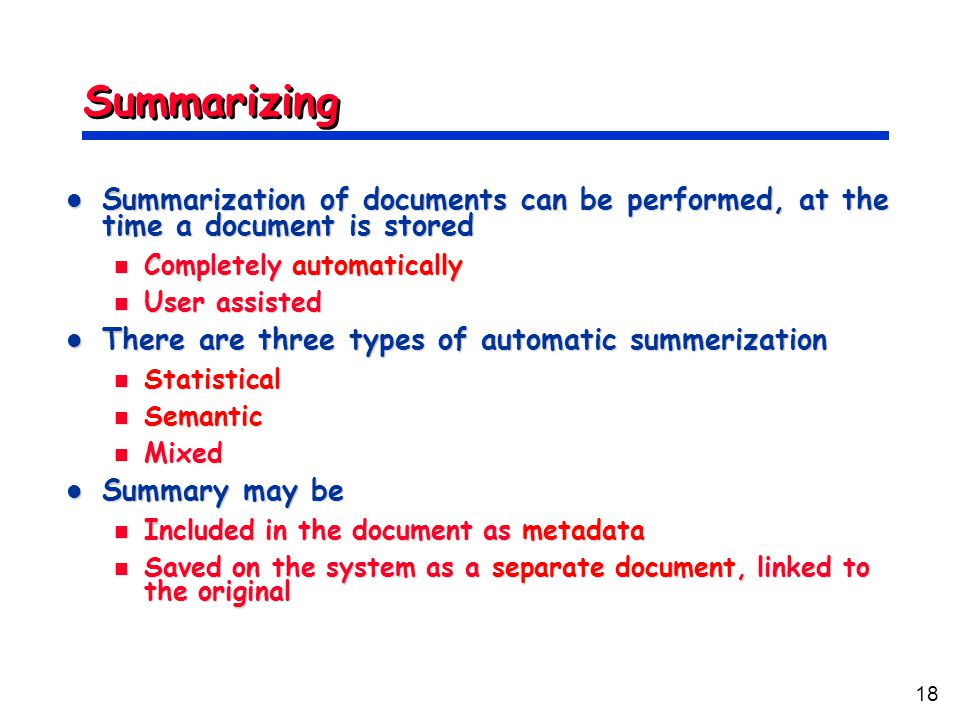18 Summarizing Summarization of documents can be performed, at the time a document is stored Summarization of documents can be performed, at the time a document is stored Completely automatically Completely automatically User assisted User assisted There are three types of automatic summerization There are three types of automatic summerization Statistical Statistical Semantic Semantic Mixed Mixed Summary may be Summary may be Included in the document as metadata Included in the document as metadata Saved on the system as a separate document, linked to the original Saved on the system as a separate document, linked to the original