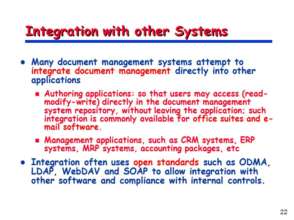 22 Integration with other Systems Many document management systems attempt to integrate document management directly into other applications Many document management systems attempt to integrate document management directly into other applications Authoring applications: so that users may access (read- modify-write) directly in the document management system repository, without leaving the application; such integration is commonly available for office suites and e- mail software.