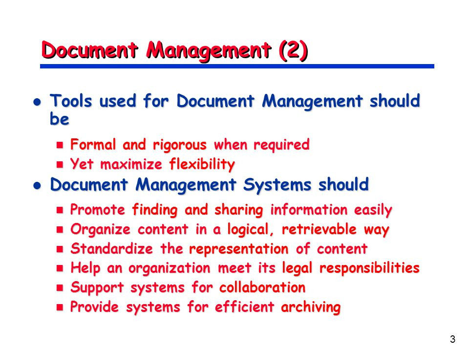 3 Document Management (2) Tools used for Document Management should be Tools used for Document Management should be Formal and rigorous when required Formal and rigorous when required Yet maximize flexibility Yet maximize flexibility Document Management Systems should Document Management Systems should Promote finding and sharing information easily Promote finding and sharing information easily Organize content in a logical, retrievable way Organize content in a logical, retrievable way Standardize the representation of content Standardize the representation of content Help an organization meet its legal responsibilities Help an organization meet its legal responsibilities Support systems for collaboration Support systems for collaboration Provide systems for efficient archiving Provide systems for efficient archiving