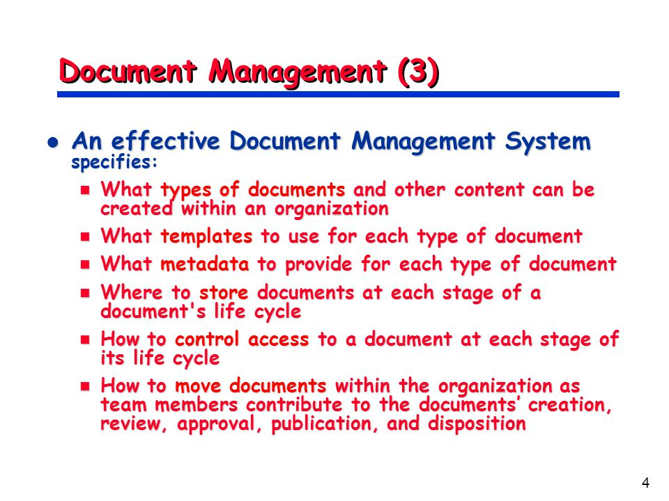 4 Document Management (3) An effective Document Management System specifies: An effective Document Management System specifies: What types of documents and other content can be created within an organization What types of documents and other content can be created within an organization What templates to use for each type of document What templates to use for each type of document What metadata to provide for each type of document What metadata to provide for each type of document Where to store documents at each stage of a document s life cycle Where to store documents at each stage of a document s life cycle How to control access to a document at each stage of its life cycle How to control access to a document at each stage of its life cycle How to move documents within the organization as team members contribute to the documents' creation, review, approval, publication, and disposition How to move documents within the organization as team members contribute to the documents' creation, review, approval, publication, and disposition