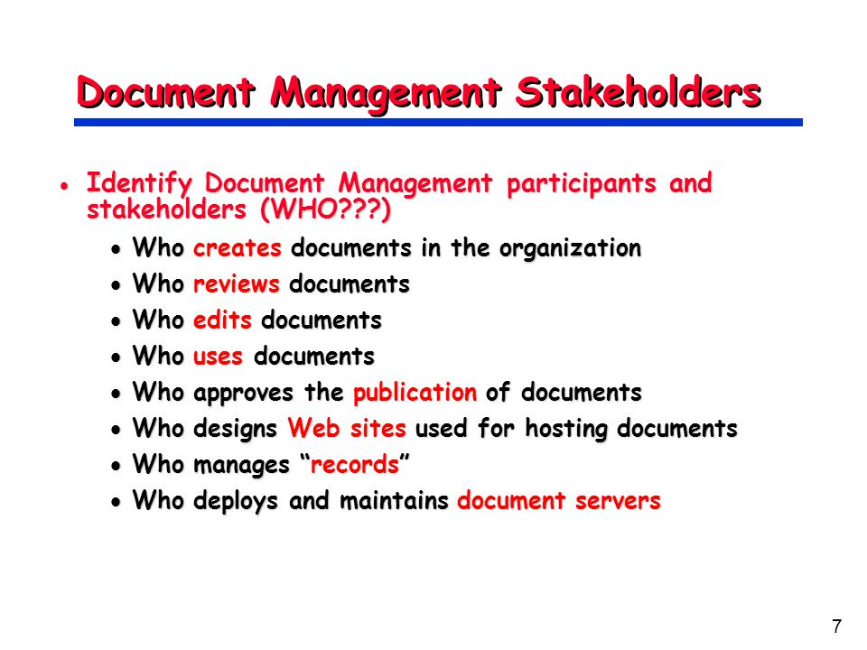 7 Document Management Stakeholders  Identify Document Management participants and stakeholders (WHO???)  Who creates documents in the organization  Who reviews documents  Who edits documents  Who uses documents  Who approves the publication of documents  Who designs Web sites used for hosting documents  Who manages records  Who deploys and maintains document servers