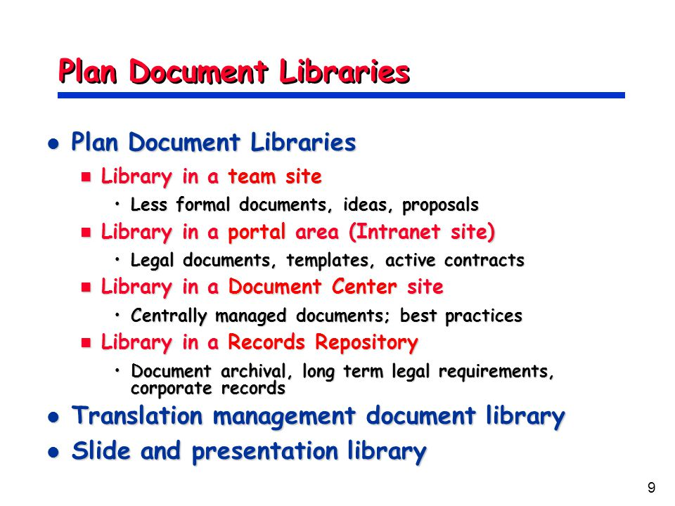 9 Plan Document Libraries Plan Document Libraries Plan Document Libraries Library in a team site Library in a team site Less formal documents, ideas, proposalsLess formal documents, ideas, proposals Library in a portal area (Intranet site) Library in a portal area (Intranet site) Legal documents, templates, active contractsLegal documents, templates, active contracts Library in a Document Center site Library in a Document Center site Centrally managed documents; best practicesCentrally managed documents; best practices Library in a Records Repository Library in a Records Repository Document archival, long term legal requirements, corporate recordsDocument archival, long term legal requirements, corporate records Translation management document library Translation management document library Slide and presentation library Slide and presentation library
