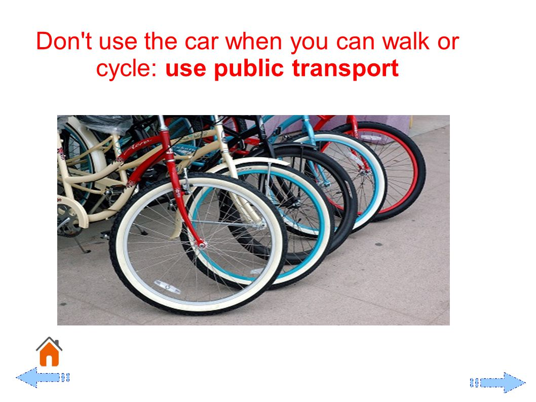 Don t use the car when you can walk or cycle: use public transport