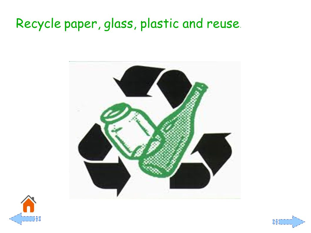 Recycle paper, glass, plastic and reuse.