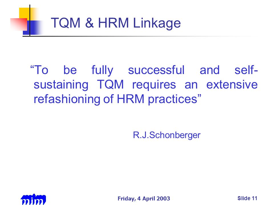 Friday, 4 April 2003Slide 11 TQM & HRM Linkage To be fully successful and self- sustaining TQM requires an extensive refashioning of HRM practices R.J.Schonberger