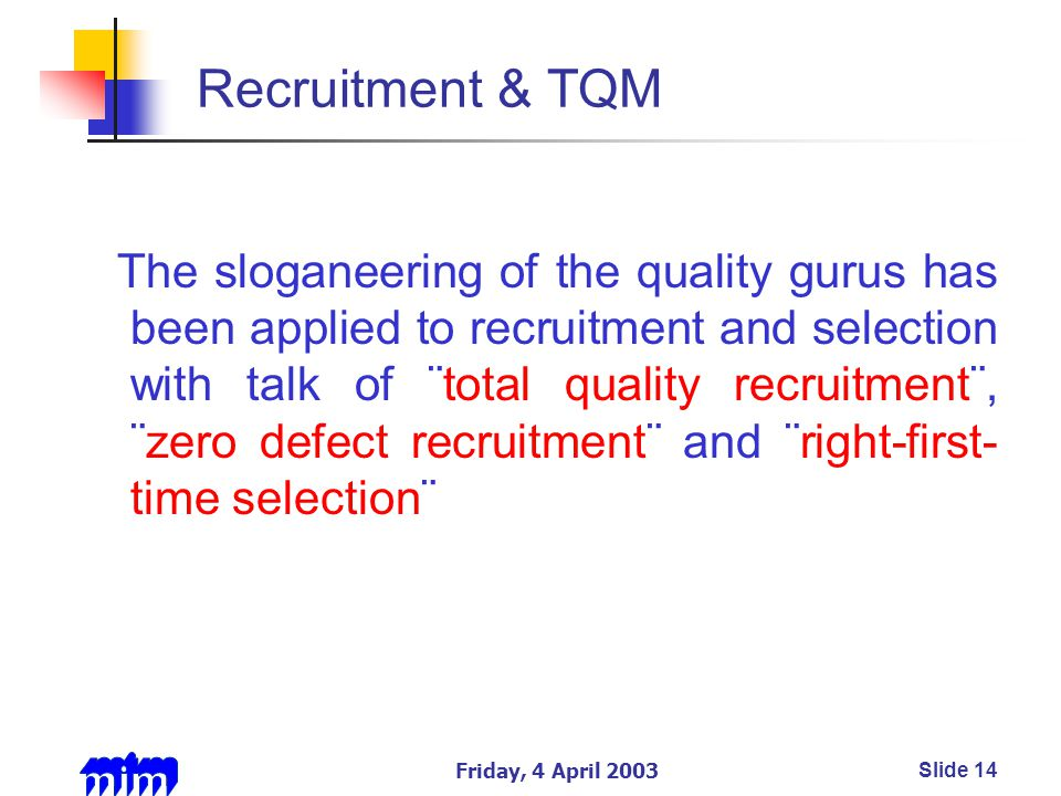 Friday, 4 April 2003Slide 14 Recruitment & TQM The sloganeering of the quality gurus has been applied to recruitment and selection with talk of ¨total quality recruitment¨, ¨zero defect recruitment¨ and ¨right-first- time selection¨
