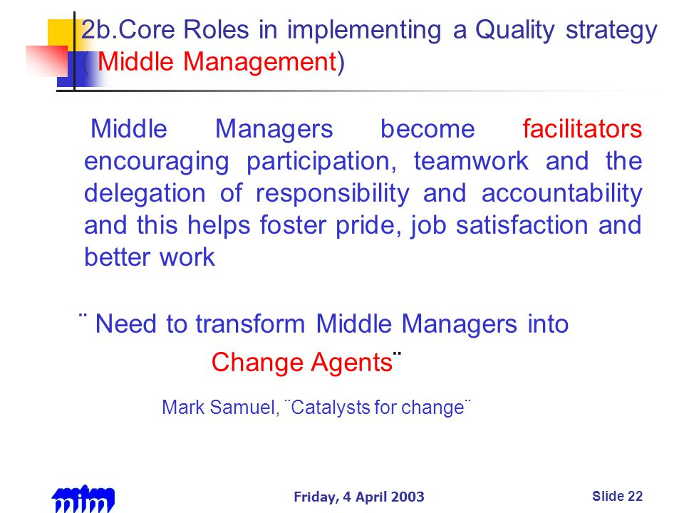 Friday, 4 April 2003Slide 22 2b.Core Roles in implementing a Quality strategy ( Middle Management) Middle Managers become facilitators encouraging participation, teamwork and the delegation of responsibility and accountability and this helps foster pride, job satisfaction and better work ¨ Need to transform Middle Managers into Change Agents¨ Mark Samuel, ¨Catalysts for change¨