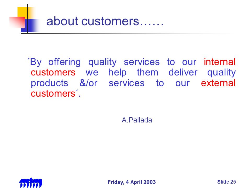 Friday, 4 April 2003Slide 25 about customers…… ´By offering quality services to our internal customers we help them deliver quality products &/or services to our external customers´.
